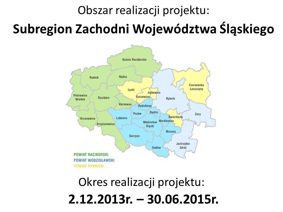 Okres realizacji projektu: 2.12.2013r. – 30.06.2015r. Obszar realizacji projektu: Subregion Zachodni Województwa Śląskiego