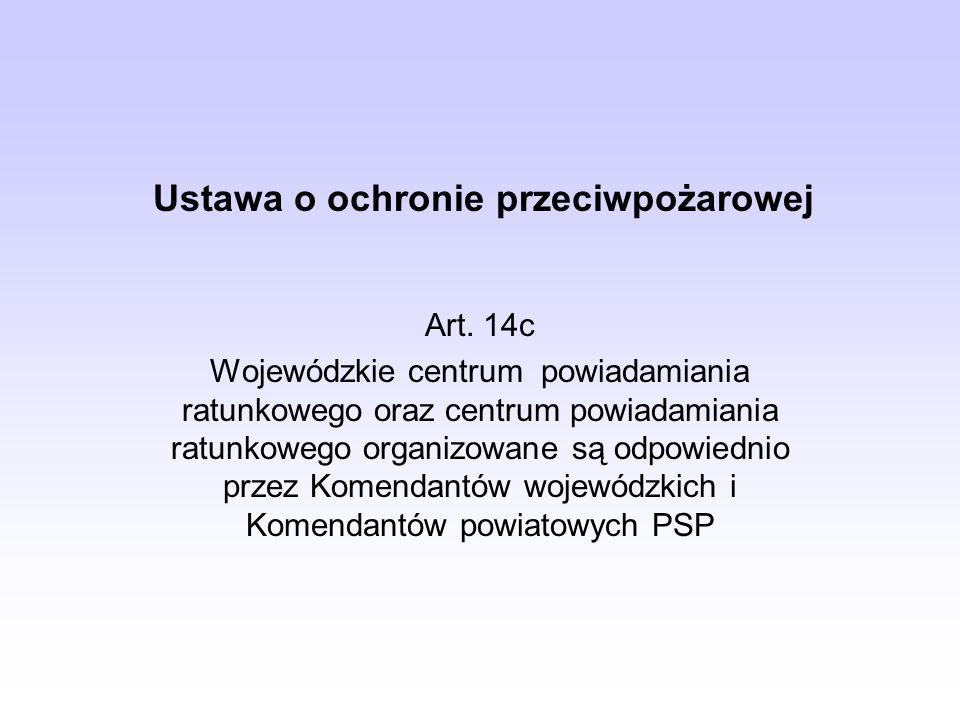 Ustawa o ochronie przeciwpożarowej Art. 14c Wojewódzkie centrum powiadamiania ratunkowego oraz centrum powiadamiania ratunkowego organizowane są odpow
