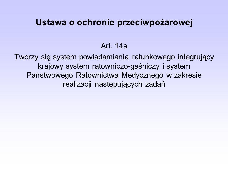 Ustawa o ochronie przeciwpożarowej Art. 14a Tworzy się system powiadamiania ratunkowego integrujący krajowy system ratowniczo-gaśniczy i system Państw
