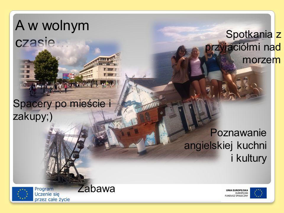 A w wolnym czasie… Spotkania z przyjaciółmi nad morzem Spacery po mieście i zakupy;) Poznawanie angielskiej kuchni i kultury Zabawa