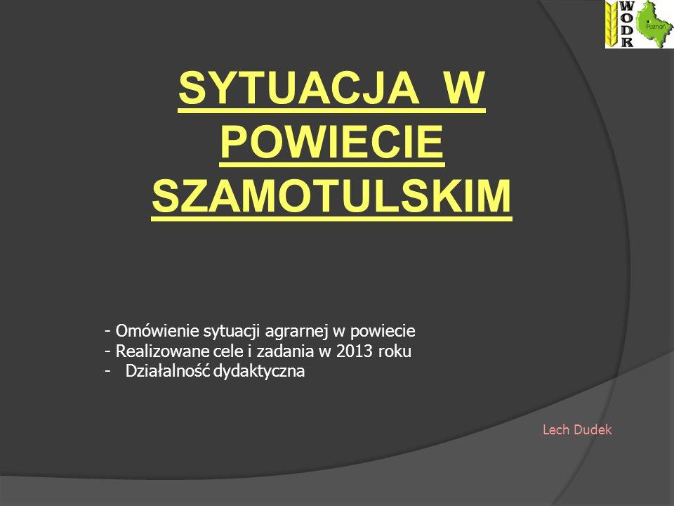 SYTUACJA W POWIECIE SZAMOTULSKIM - Omówienie sytuacji agrarnej w powiecie - Realizowane cele i zadania w 2013 roku -Działalność dydaktyczna Lech Dudek