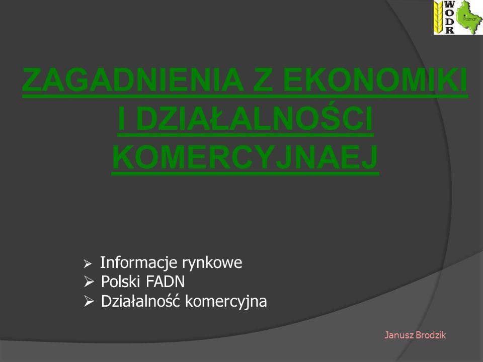 ZAGADNIENIA Z EKONOMIKI I DZIAŁALNOŚCI KOMERCYJNAEJ Informacje rynkowe Polski FADN Działalność komercyjna Janusz Brodzik