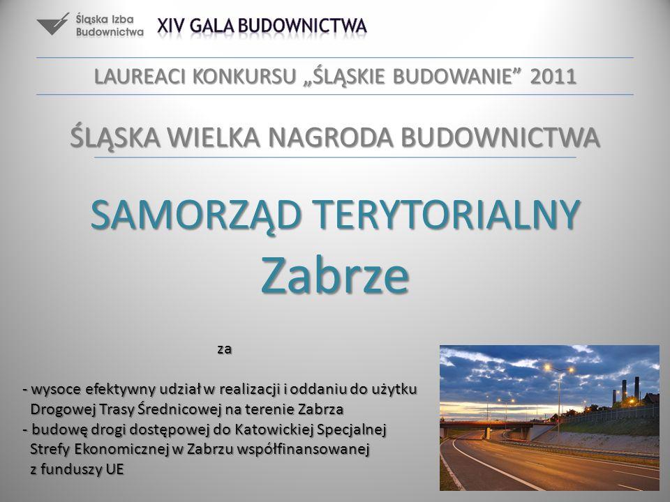 LAUREACI KONKURSU ŚLĄSKIE BUDOWANIE 2011 ŚLĄSKA WIELKA NAGRODA BUDOWNICTWA SAMORZĄD TERYTORIALNY Zabrze za - wysoce efektywny udział w realizacji i od