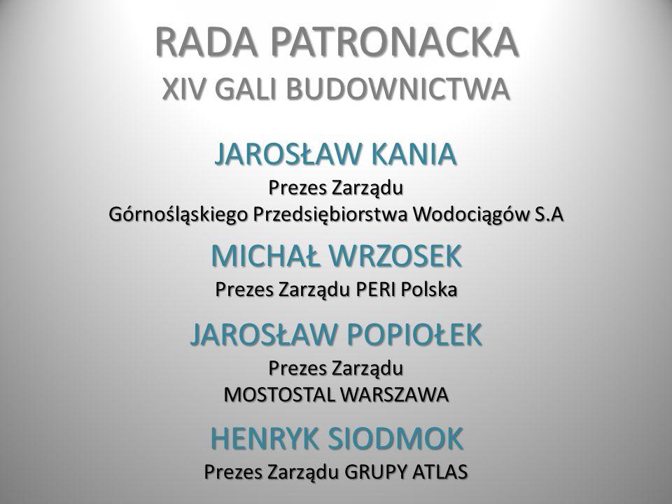 RADA PATRONACKA XIV GALI BUDOWNICTWA HENRYK SIODMOK Prezes Zarządu GRUPY ATLAS MICHAŁ WRZOSEK Prezes Zarządu PERI Polska JAROSŁAW KANIA Prezes Zarządu