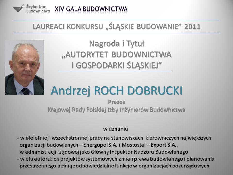 Nagroda i Tytuł AUTORYTET BUDOWNICTWA I GOSPODARKI ŚLĄSKIEJ Andrzej ROCH DOBRUCKI Prezes Krajowej Rady Polskiej Izby Inżynierów Budownictwa w uznaniu