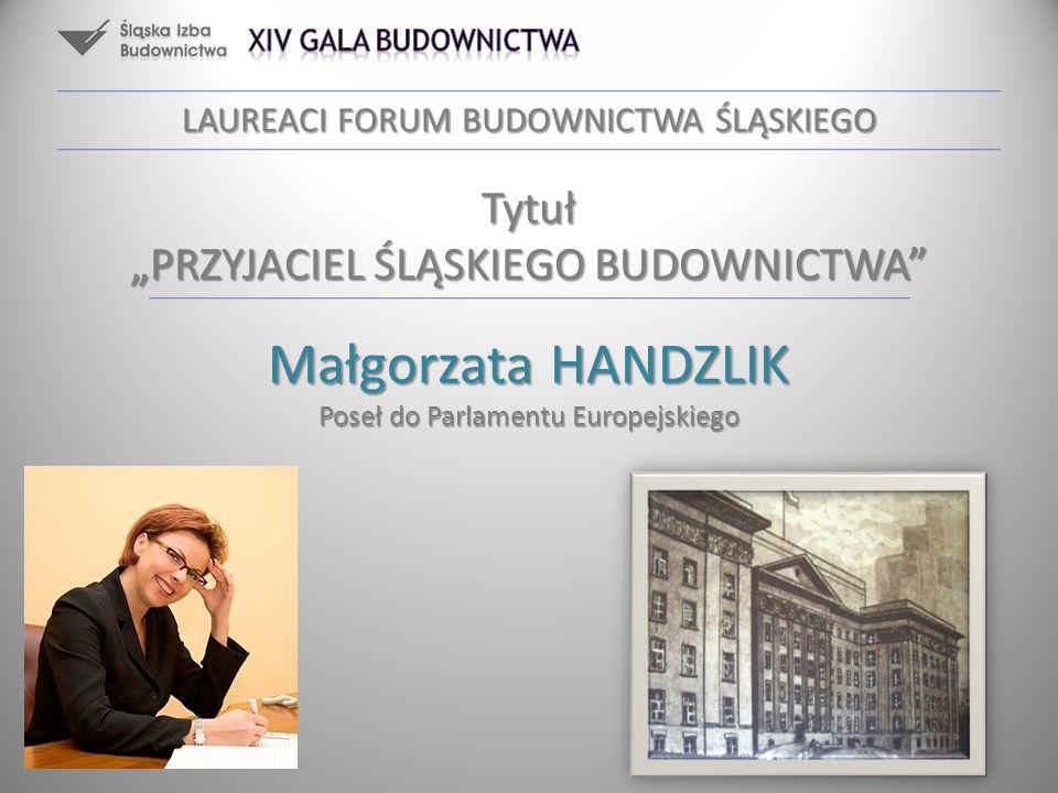 LAUREACI FORUM BUDOWNICTWA ŚLĄSKIEGO Małgorzata HANDZLIK Poseł do Parlamentu Europejskiego Tytuł PRZYJACIEL ŚLĄSKIEGO BUDOWNICTWA