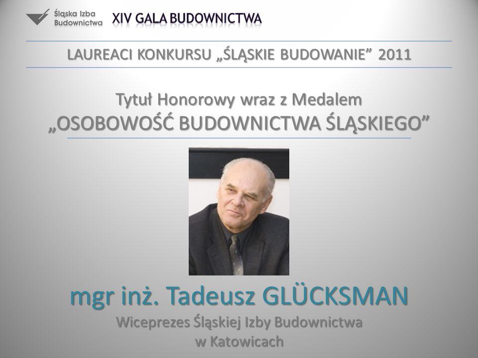 mgr inż. Tadeusz GLÜCKSMAN Wiceprezes Śląskiej Izby Budownictwa w Katowicach LAUREACI KONKURSU ŚLĄSKIE BUDOWANIE 2011 Tytuł Honorowy wraz z Medalem OS