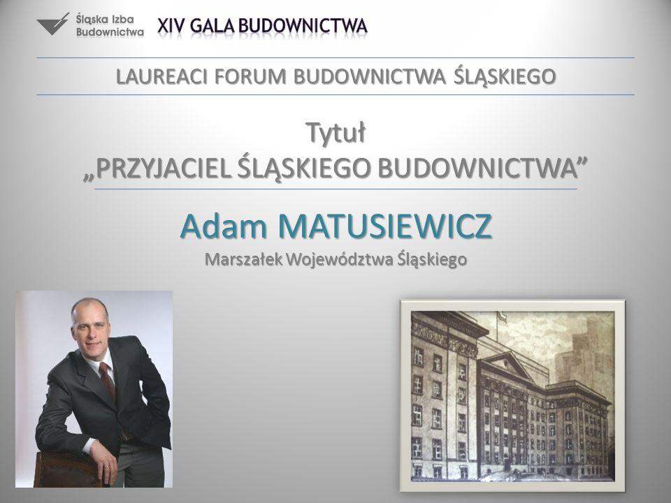 Adam MATUSIEWICZ Marszałek Województwa Śląskiego LAUREACI FORUM BUDOWNICTWA ŚLĄSKIEGO Tytuł PRZYJACIEL ŚLĄSKIEGO BUDOWNICTWA