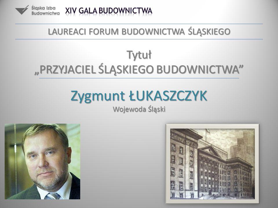 Zygmunt ŁUKASZCZYK Wojewoda Śląski LAUREACI FORUM BUDOWNICTWA ŚLĄSKIEGO Tytuł PRZYJACIEL ŚLĄSKIEGO BUDOWNICTWA