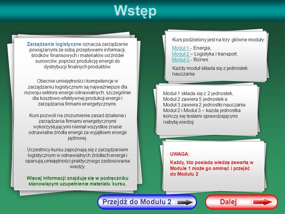 Moduł 1 - Energia STARTPrzejdź do Modułu 2 Moduł 1 zawiera ogólny przegląd rynku energii i opisuje podstawowe technologie wykorzystywane do generowania energii ze źródeł odnawialnych, w zakresie niezbędnym do zrozumienia zagadnień związanych z zarządzaniem logistycznym Unit 1: Produkcja i konsumpcja energii – przegląd, w zakresie: - Struktura rynku energii; - Trendy w produkcji energii; - Ekonomika rynku energii odnawialnej; - Wprowadzenie do ekonomiki zakładów energetycznych Unit 2: Przegląd technologii produkcji energii ze źródeł odnawialnych, w zakresie: - Energia wiatru; - Biomasa i biopaliwa; - Hydroelektrownie; - Energia geotermalna; - Energia słoneczna; - Energia oceaniczna: pływy i fale ZAWARTOŚĆ MODUŁU