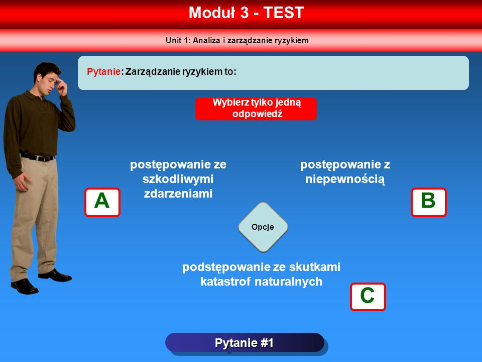 Moduł 3 - TEST Pytanie #1 Pytanie: Zarządzanie ryzykiem to: Opcje Wybierz tylko jedną odpowiedź postępowanie ze szkodliwymi zdarzeniami postępowanie z