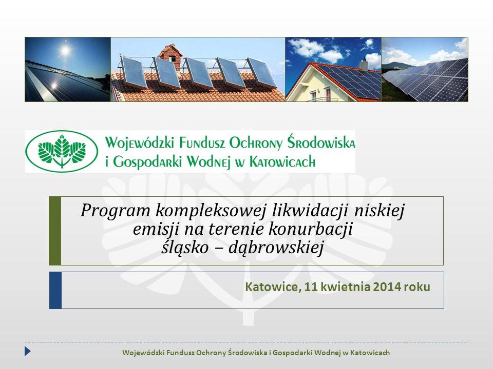 Program kompleksowej likwidacji niskiej emisji na terenie konurbacji śląsko – dąbrowskiej Katowice, 11 kwietnia 2014 roku Wojewódzki Fundusz Ochrony Ś