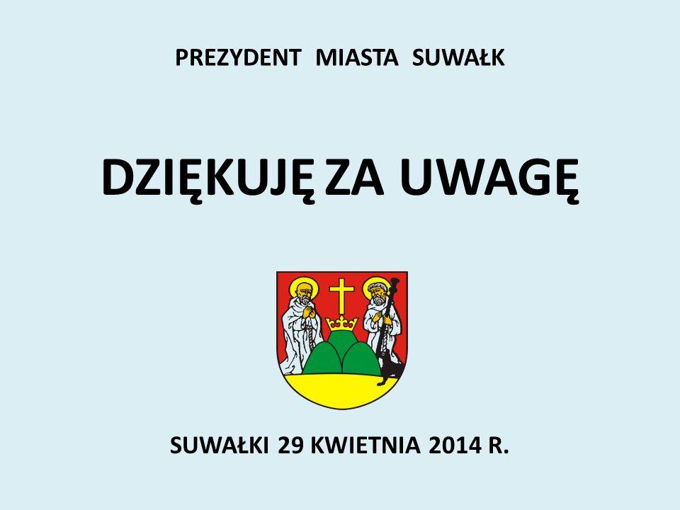 DZIĘKUJĘ ZA UWAGĘ SUWAŁKI 29 KWIETNIA 2014 R. PREZYDENT MIASTA SUWAŁK