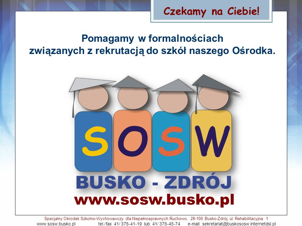 Czekamy na Ciebie! www.sosw.busko.pl Specjalny Ośrodek Szkolno-Wychowawczy dla Niepełnosprawnych Ruchowo, 28-100 Busko-Zdrój, ul. Rehabilitacyjna 1 ww