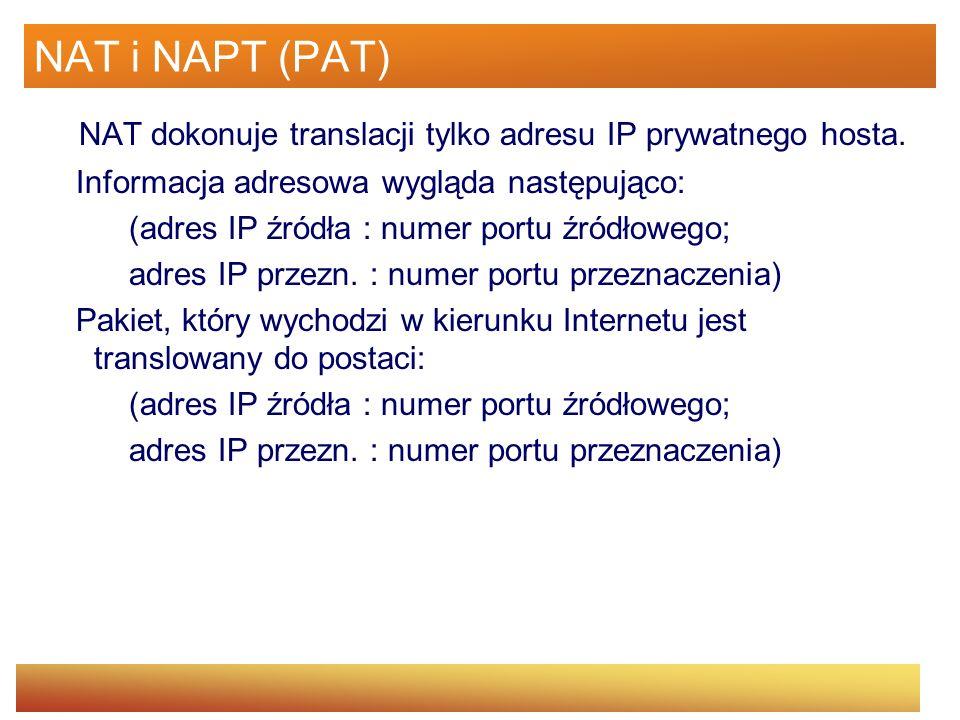 NAT i NAPT (PAT) NAT dokonuje translacji tylko adresu IP prywatnego hosta. Informacja adresowa wygląda następująco: (adres IP źródła : numer portu źró