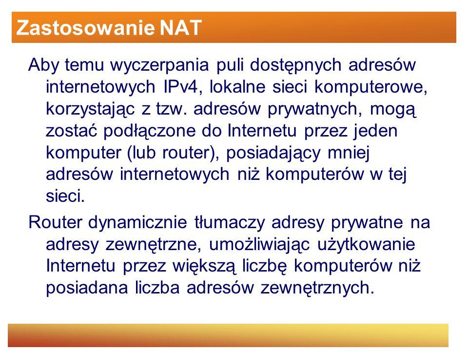 Zastosowanie NAT Aby temu wyczerpania puli dostępnych adresów internetowych IPv4, lokalne sieci komputerowe, korzystając z tzw. adresów prywatnych, mo