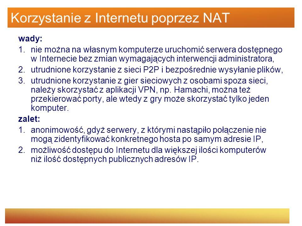 Korzystanie z Internetu poprzez NAT wady: 1.nie można na własnym komputerze uruchomić serwera dostępnego w Internecie bez zmian wymagających interwenc