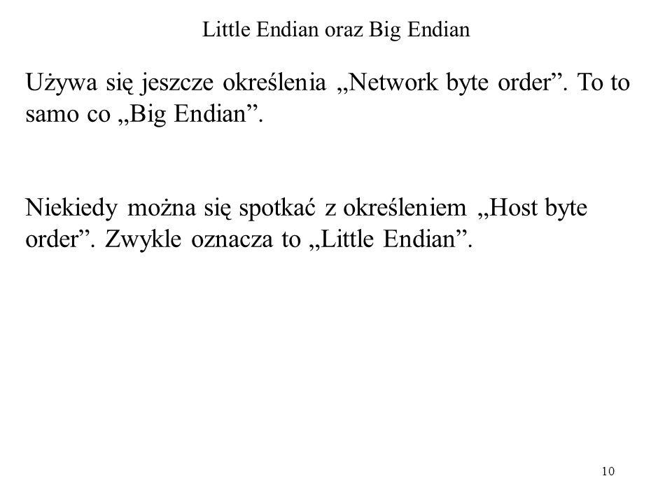 10 Little Endian oraz Big Endian Używa się jeszcze określenia Network byte order. To to samo co Big Endian. Niekiedy można się spotkać z określeniem H