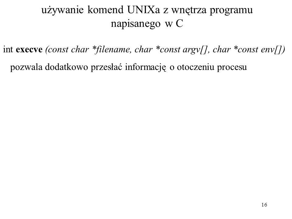 16 używanie komend UNIXa z wnętrza programu napisanego w C int execve (const char *filename, char *const argv[], char *const env[]) pozwala dodatkowo