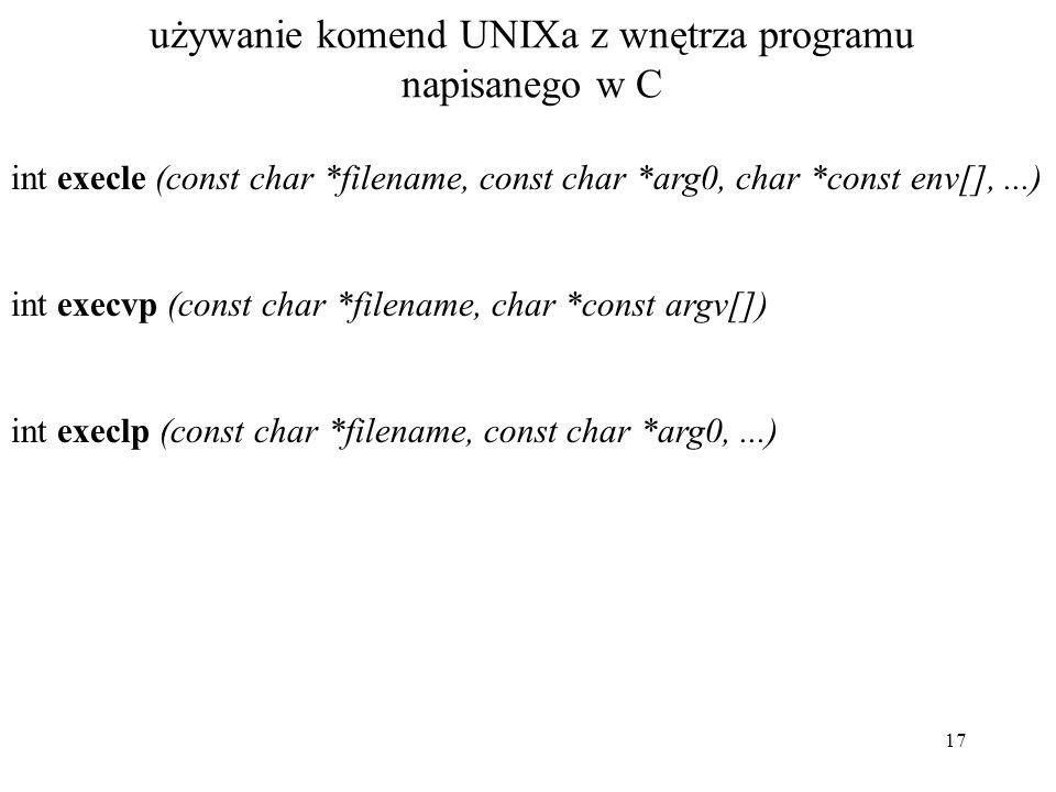 17 używanie komend UNIXa z wnętrza programu napisanego w C int execle (const char *filename, const char *arg0, char *const env[],...) int execvp (cons