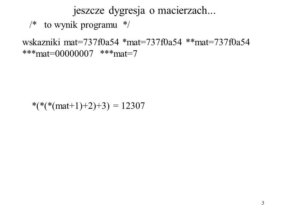 3 jeszcze dygresja o macierzach... /* to wynik programu */ wskazniki mat=737f0a54 *mat=737f0a54 **mat=737f0a54 ***mat=00000007 ***mat=7 *(*(*(mat+1)+2