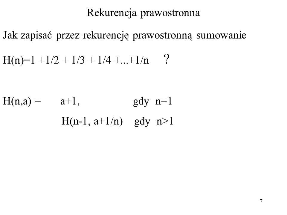 7 Rekurencja prawostronna Jak zapisać przez rekurencję prawostronną sumowanie H(n)=1 +1/2 + 1/3 + 1/4 +...+1/n ? H(n,a) = a+1, gdy n=1 H(n-1, a+1/n) g