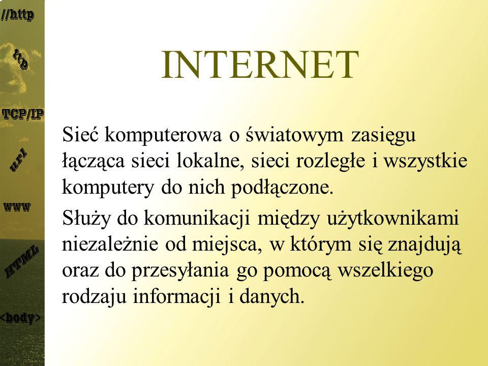 INTERNET Sieć komputerowa o światowym zasięgu łącząca sieci lokalne, sieci rozległe i wszystkie komputery do nich podłączone. Służy do komunikacji mię