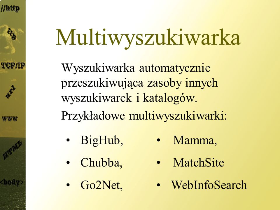 Multiwyszukiwarka Wyszukiwarka automatycznie przeszukiwująca zasoby innych wyszukiwarek i katalogów. Przykładowe multiwyszukiwarki: BigHub, Mamma, Chu