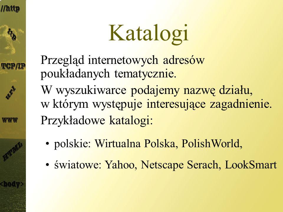 Katalogi Przegląd internetowych adresów poukładanych tematycznie. W wyszukiwarce podajemy nazwę działu, w którym występuje interesujące zagadnienie. P