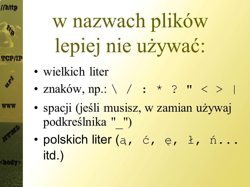 w nazwach plików lepiej nie używać: wielkich liter znaków, np.: \ / : * .