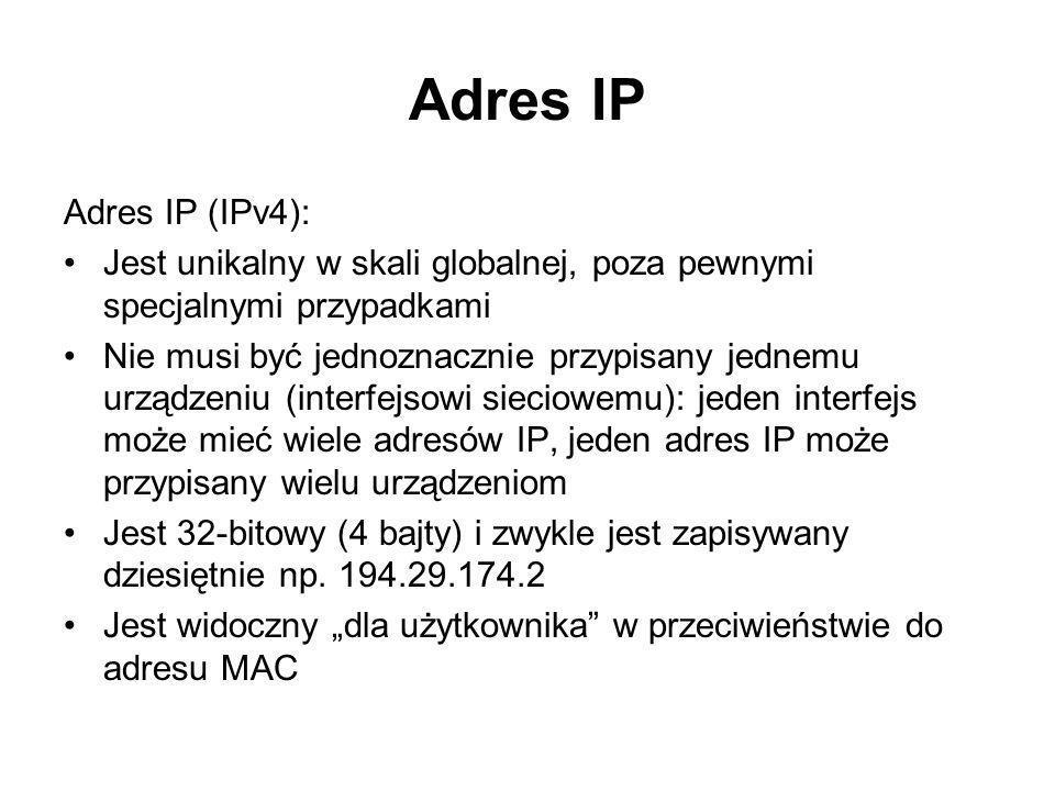 Adres IP Adres IP (IPv4): Jest unikalny w skali globalnej, poza pewnymi specjalnymi przypadkami Nie musi być jednoznacznie przypisany jednemu urządzen