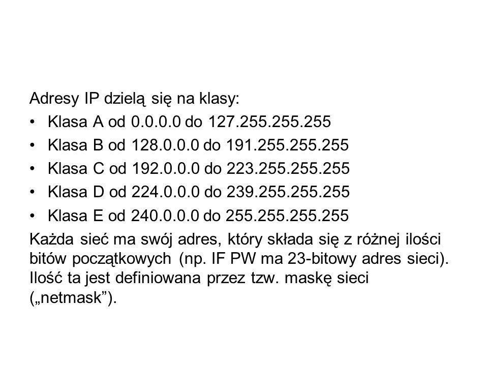 Adresy IP dzielą się na klasy: Klasa A od 0.0.0.0 do 127.255.255.255 Klasa B od 128.0.0.0 do 191.255.255.255 Klasa C od 192.0.0.0 do 223.255.255.255 K
