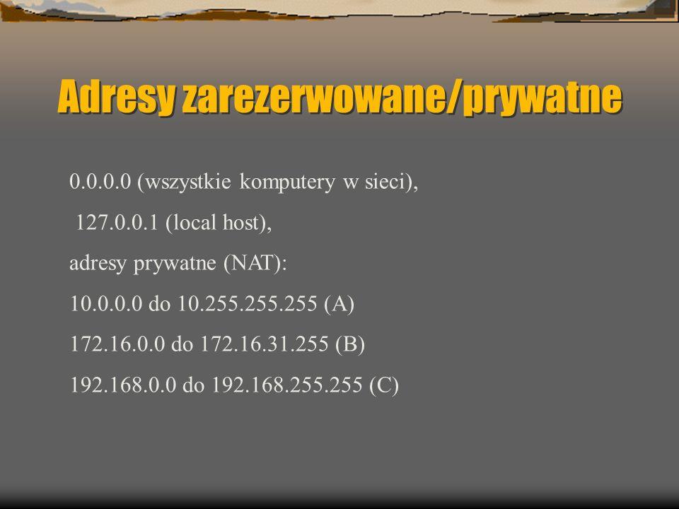 Adresy zarezerwowane/prywatne 0.0.0.0 (wszystkie komputery w sieci), 127.0.0.1 (local host), adresy prywatne (NAT): 10.0.0.0 do 10.255.255.255 (A) 172.16.0.0 do 172.16.31.255 (B) 192.168.0.0 do 192.168.255.255 (C)