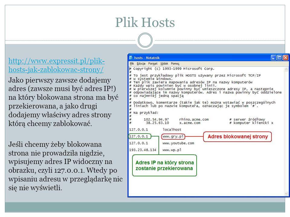 Plik Hosts http://www.expressit.pl/plik- hosts-jak-zablokowac-strony/ Jako pierwszy zawsze dodajemy adres (zawsze musi być adres IP!) na który blokowana strona ma być przekierowana, a jako drugi dodajemy właściwy adres strony którą chcemy zablokować.