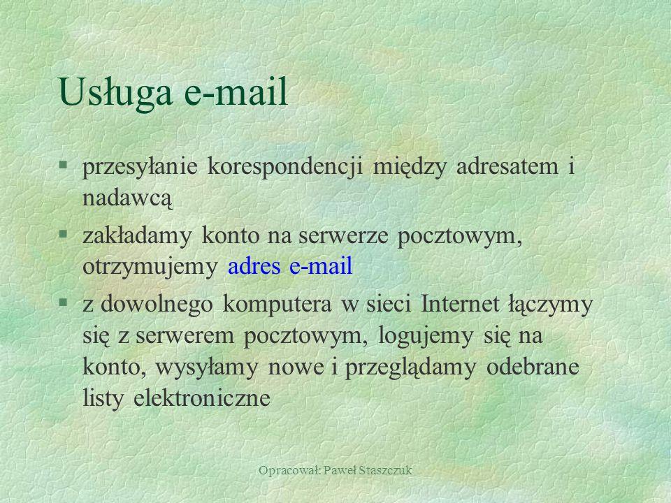 Opracował: Paweł Staszczuk Usługa e-mail §przesyłanie korespondencji między adresatem i nadawcą §zakładamy konto na serwerze pocztowym, otrzymujemy adres e-mail §z dowolnego komputera w sieci Internet łączymy się z serwerem pocztowym, logujemy się na konto, wysyłamy nowe i przeglądamy odebrane listy elektroniczne