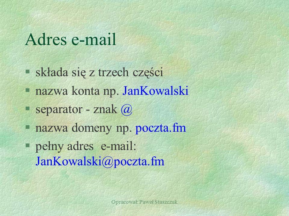 Opracował: Paweł Staszczuk Adres e-mail §składa się z trzech części §nazwa konta np. JanKowalski §separator - znak @ §nazwa domeny np. poczta.fm §pełn