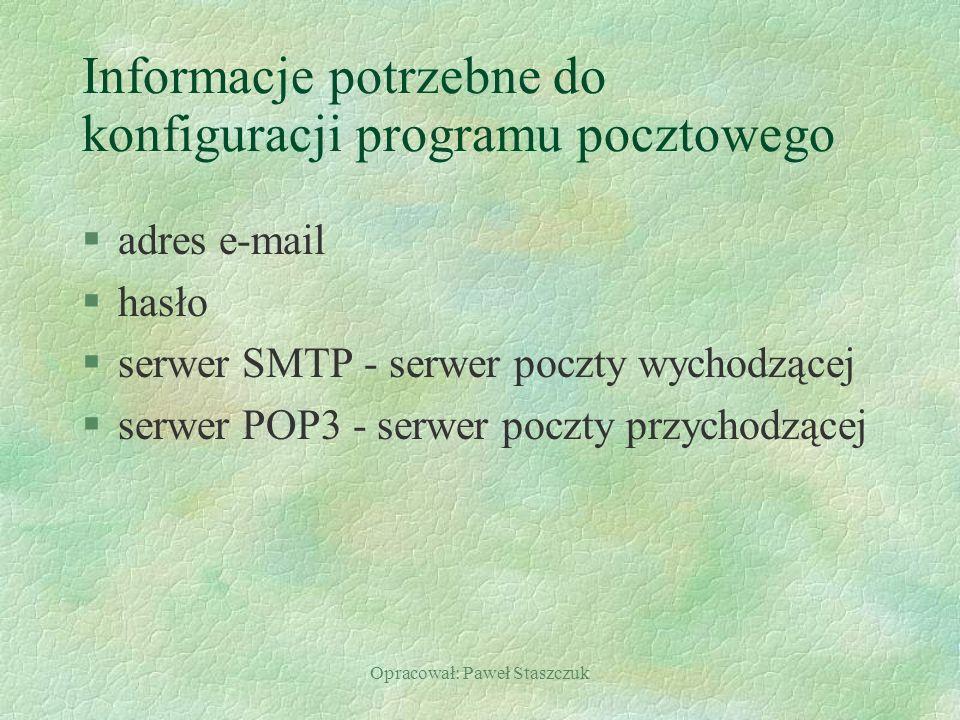 Opracował: Paweł Staszczuk Informacje potrzebne do konfiguracji programu pocztowego §adres e-mail §hasło §serwer SMTP - serwer poczty wychodzącej §serwer POP3 - serwer poczty przychodzącej