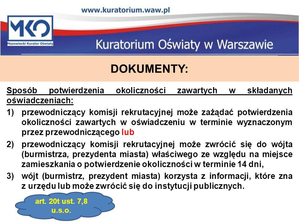 DOKUMENTY: Sposób potwierdzenia okoliczności zawartych w składanych oświadczeniach: 1)przewodniczący komisji rekrutacyjnej może zażądać potwierdzenia okoliczności zawartych w oświadczeniu w terminie wyznaczonym przez przewodniczącego lub 2)przewodniczący komisji rekrutacyjnej może zwrócić się do wójta (burmistrza, prezydenta miasta) właściwego ze względu na miejsce zamieszkania o potwierdzenie okoliczności w terminie 14 dni, 3)wójt (burmistrz, prezydent miasta) korzysta z informacji, które zna z urzędu lub może zwrócić się do instytucji publicznych.