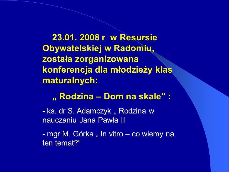 23.01. 2008 r w Resursie Obywatelskiej w Radomiu, została zorganizowana konferencja dla młodzieży klas maturalnych: Rodzina – Dom na skale : - ks. dr