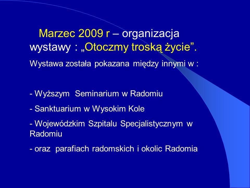 Marzec 2009 r – organizacja wystawy : Otoczmy troską życie. Wystawa została pokazana między innymi w : - Wyższym Seminarium w Radomiu - Sanktuarium w