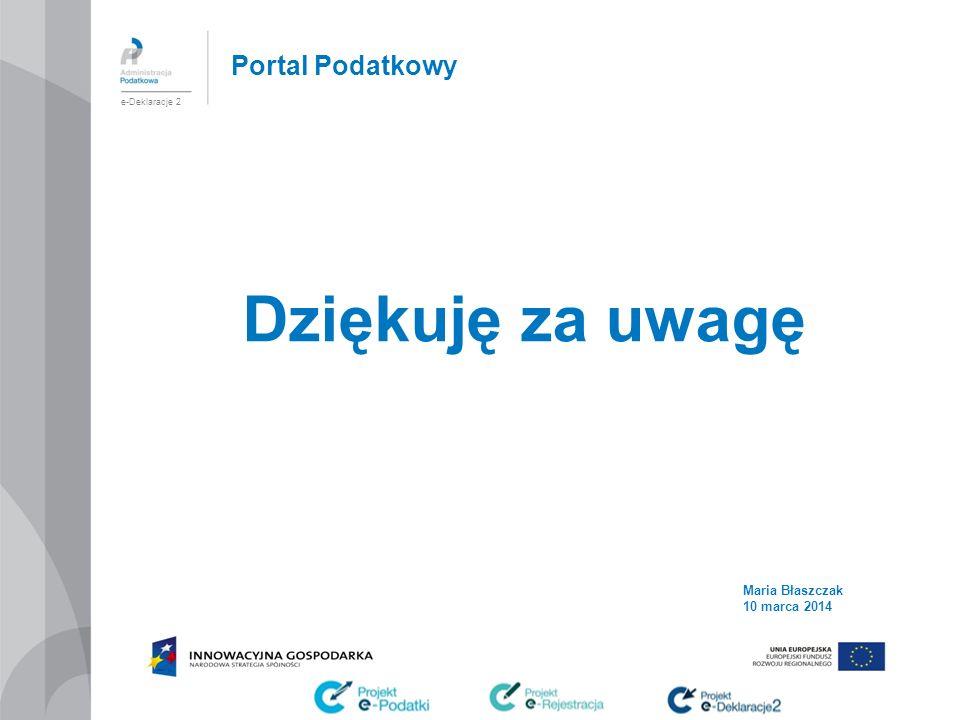 Portal Podatkowy Dziękuję za uwagę e-Deklaracje 2 Maria Błaszczak 10 marca 2014