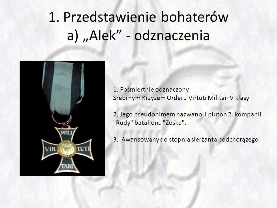 1. Przedstawienie bohaterów a) Alek - odznaczenia 1. Pośmiertnie odznaczony Srebrnym Krzyżem Orderu Virtuti Militari V klasy 2. Jego pseudonimem nazwa