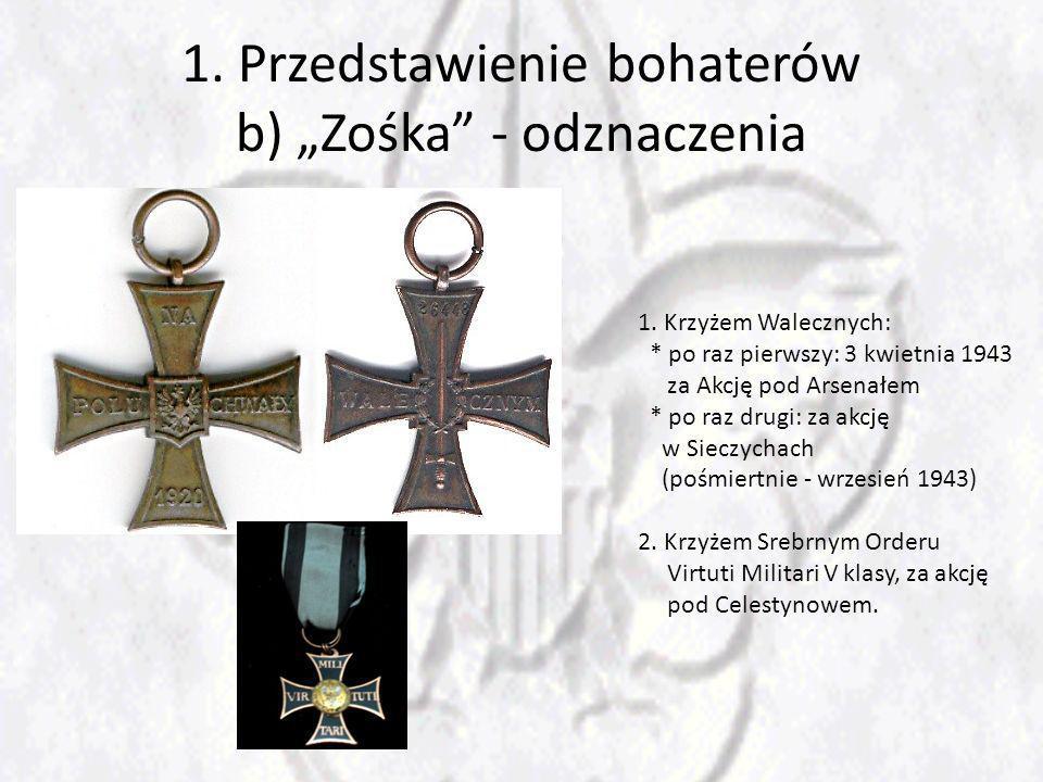 1. Przedstawienie bohaterów b) Zośka - odznaczenia 1. Krzyżem Walecznych: * po raz pierwszy: 3 kwietnia 1943 za Akcję pod Arsenałem * po raz drugi: za