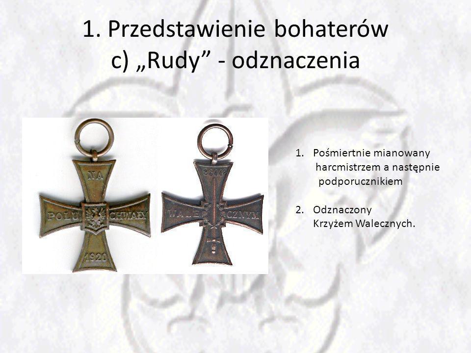 1. Przedstawienie bohaterów c) Rudy - odznaczenia 1.Pośmiertnie mianowany harcmistrzem a następnie podporucznikiem 2.Odznaczony Krzyżem Walecznych.