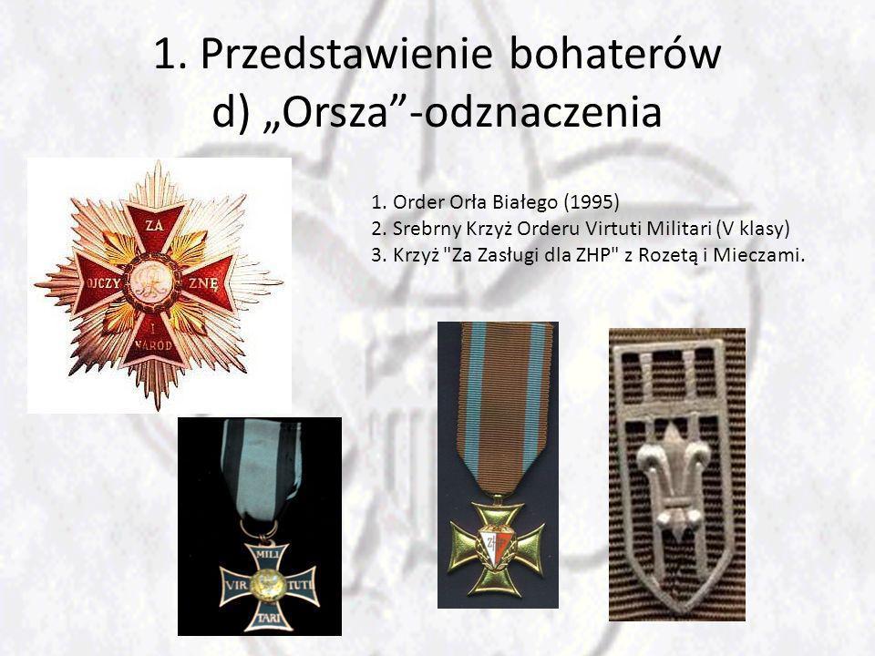 1. Przedstawienie bohaterów d) Orsza-odznaczenia 1. Order Orła Białego (1995) 2. Srebrny Krzyż Orderu Virtuti Militari (V klasy) 3. Krzyż