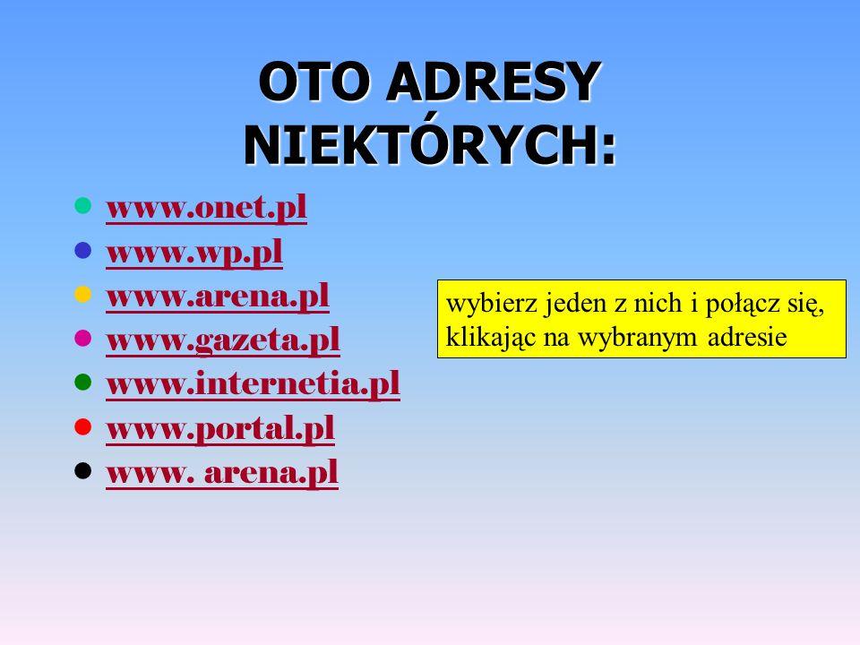 OTO ADRESY NIEKTÓRYCH: www.onet.pl www.wp.pl www.arena.pl www.gazeta.pl www.internetia.pl www.portal.pl www.
