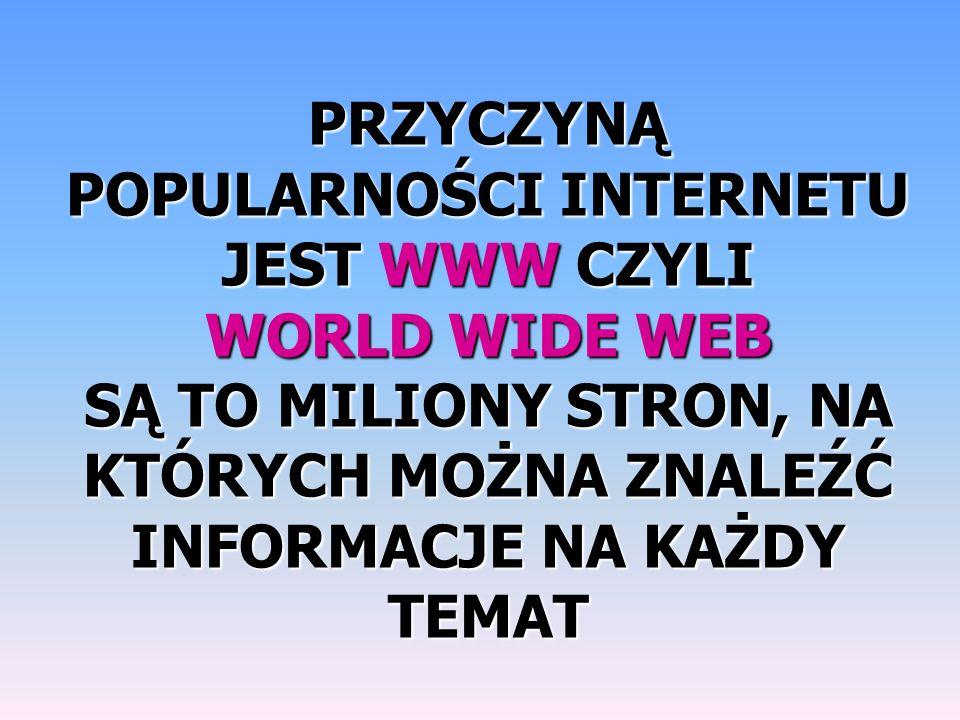 PRZYCZYNĄ POPULARNOŚCI INTERNETU JEST WWW CZYLI WORLD WIDE WEB SĄ TO MILIONY STRON, NA KTÓRYCH MOŻNA ZNALEŹĆ INFORMACJE NA KAŻDY TEMAT