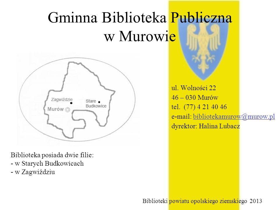 Gminna Biblioteka Publiczna w Murowie ul. Wolności 22 46 – 030 Murów tel. (77) 4 21 40 46 e-mail: bibliotekamurow@murow.pl dyrektor: Halina Lubacz Bib