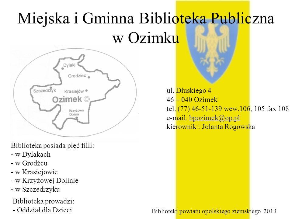 Miejska i Gminna Biblioteka Publiczna w Ozimku ul. Dłuskiego 4 46 – 040 Ozimek tel. (77) 46-51-139 wew.106, 105 fax 108 e-mail: bpozimek@op.pl kierown