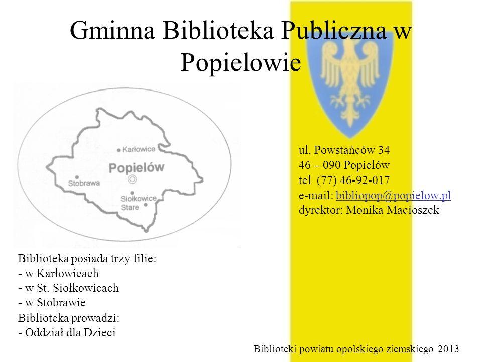 Gminna Biblioteka Publiczna w Popielowie ul. Powstańców 34 46 – 090 Popielów tel (77) 46-92-017 e-mail: bibliopop@popielow.pl dyrektor: Monika Maciosz